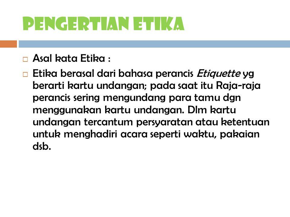 Pengertian ETIKA  Asal kata Etika :  Etika berasal dari bahasa perancis Etiquette yg berarti kartu undangan; pada saat itu Raja-raja perancis sering