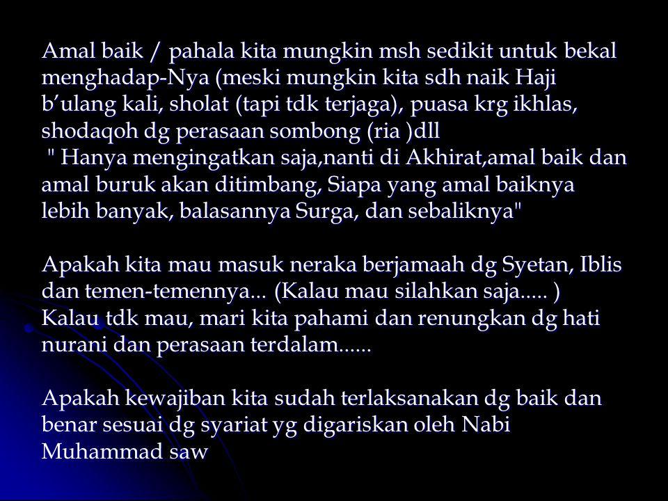 Amal baik / pahala kita mungkin msh sedikit untuk bekal menghadap-Nya (meski mungkin kita sdh naik Haji b'ulang kali, sholat (tapi tdk terjaga), puasa krg ikhlas, shodaqoh dg perasaan sombong (ria )dll Hanya mengingatkan saja,nanti di Akhirat,amal baik dan amal buruk akan ditimbang, Siapa yang amal baiknya lebih banyak, balasannya Surga, dan sebaliknya Apakah kita mau masuk neraka berjamaah dg Syetan, Iblis dan temen-temennya...