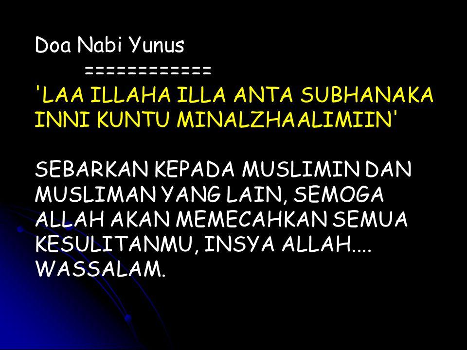 Doa Nabi Yunus ============ LAA ILLAHA ILLA ANTA SUBHANAKA INNI KUNTU MINALZHAALIMIIN SEBARKAN KEPADA MUSLIMIN DAN MUSLIMAN YANG LAIN, SEMOGA ALLAH AKAN MEMECAHKAN SEMUA KESULITANMU, INSYA ALLAH....