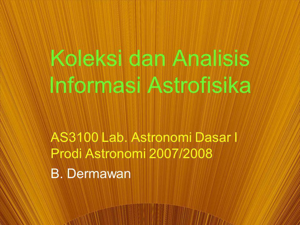 Koleksi dan Analisis Informasi Astrofisika AS3100 Lab. Astronomi Dasar I Prodi Astronomi 2007/2008 B. Dermawan
