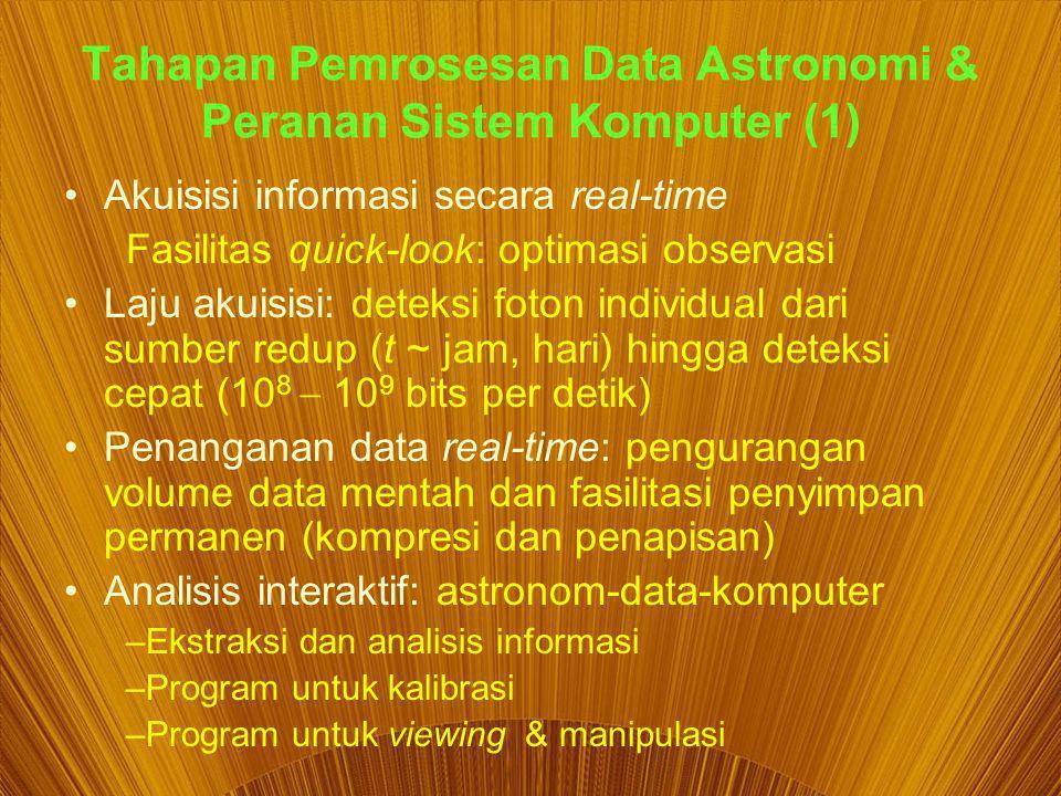 Tahapan Pemrosesan Data Astronomi & Peranan Sistem Komputer (1) Akuisisi informasi secara real-time Fasilitas quick-look: optimasi observasi Laju akuisisi: deteksi foton individual dari sumber redup (t ~ jam, hari) hingga deteksi cepat (10 8  10 9 bits per detik) Penanganan data real-time: pengurangan volume data mentah dan fasilitasi penyimpan permanen (kompresi dan penapisan) Analisis interaktif: astronom-data-komputer –Ekstraksi dan analisis informasi –Program untuk kalibrasi –Program untuk viewing & manipulasi