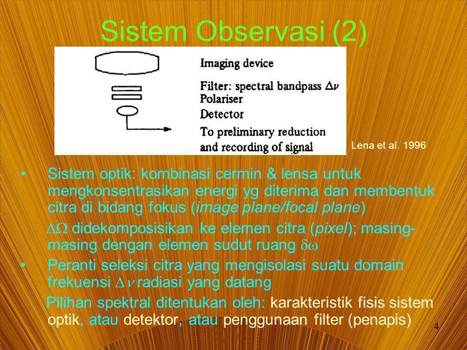 4 Sistem Observasi (2) Sistem optik: kombinasi cermin & lensa untuk mengkonsentrasikan energi yg diterima dan membentuk citra di bidang fokus (image plane/focal plane)  didekomposisikan ke elemen citra (pixel); masing- masing dengan elemen sudut ruang  Peranti seleksi citra yang mengisolasi suatu domain frekuensi  radiasi yang datang Pilihan spektral ditentukan oleh: karakteristik fisis sistem optik, atau detektor, atau penggunaan filter (penapis) Lena et al.
