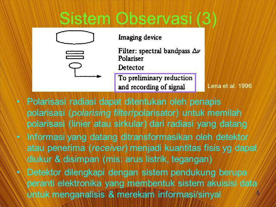 5 Sistem Observasi (3) Polarisasi radiasi dapat ditentukan oleh penapis polarisasi (polarising filter/polarisator) untuk memilah polarisasi (linier atau sirkular) dari radiasi yang datang Informasi yang datang ditransformasikan oleh detektor atau penerima (receiver) menjadi kuantitas fisis yg dapat diukur & disimpan (mis: arus listrik, tegangan) Detektor dilengkapi dengan sistem pendukung berupa peranti elektronika yang membentuk sistem akuisisi data untuk menganalisis & merekam informasi/sinyal Lena et al.