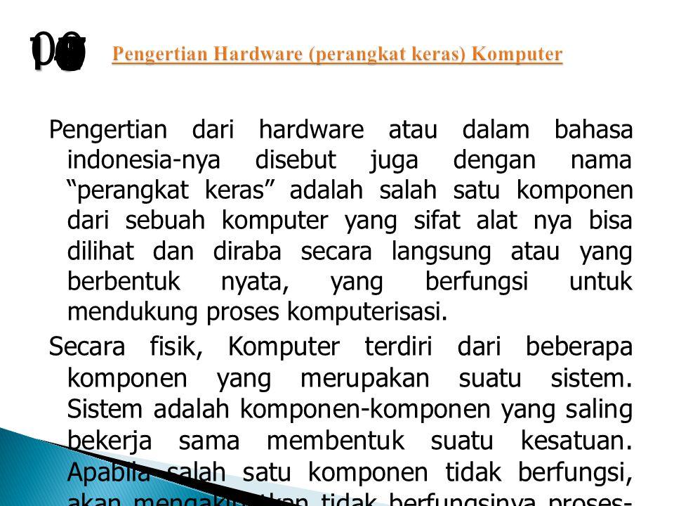 Pengertian dari hardware atau dalam bahasa indonesia-nya disebut juga dengan nama perangkat keras adalah salah satu komponen dari sebuah komputer yang sifat alat nya bisa dilihat dan diraba secara langsung atau yang berbentuk nyata, yang berfungsi untuk mendukung proses komputerisasi.