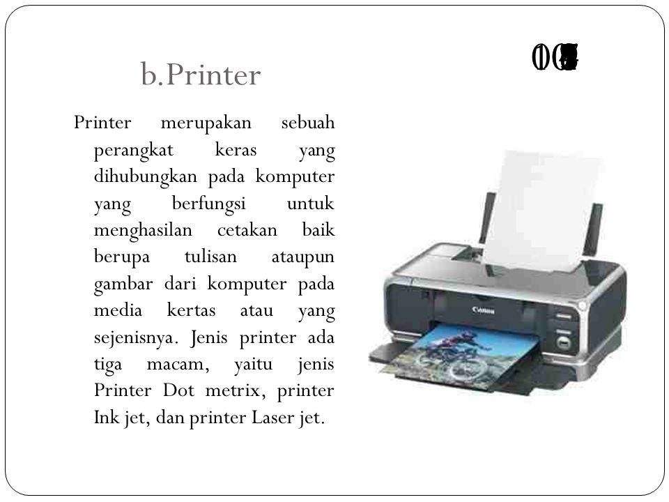 b.Printer Printer merupakan sebuah perangkat keras yang dihubungkan pada komputer yang berfungsi untuk menghasilan cetakan baik berupa tulisan ataupun gambar dari komputer pada media kertas atau yang sejenisnya.