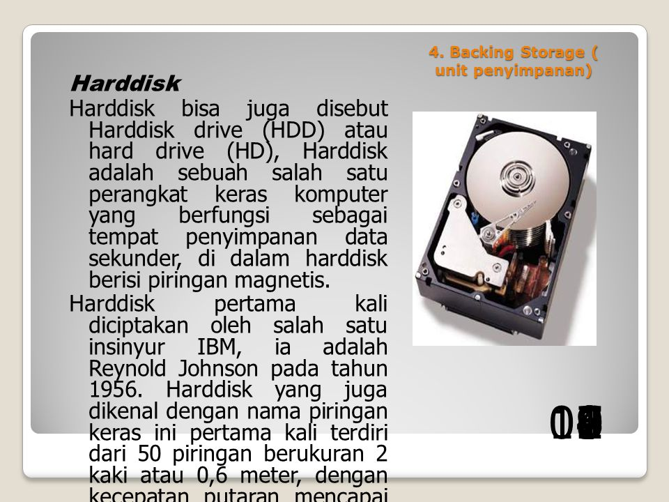 4. Backing Storage ( unit penyimpanan) Harddisk Harddisk bisa juga disebut Harddisk drive (HDD) atau hard drive (HD), Harddisk adalah sebuah salah sat