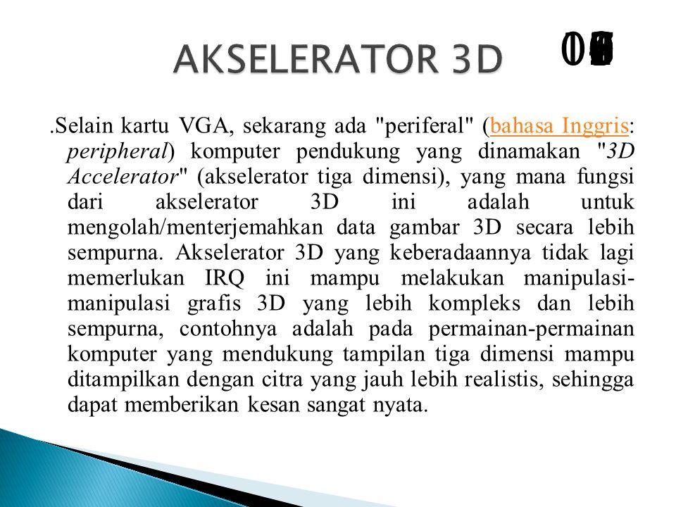 .Selain kartu VGA, sekarang ada periferal (bahasa Inggris: peripheral) komputer pendukung yang dinamakan 3D Accelerator (akselerator tiga dimensi), yang mana fungsi dari akselerator 3D ini adalah untuk mengolah/menterjemahkan data gambar 3D secara lebih sempurna.