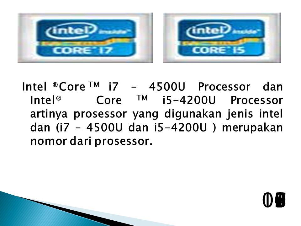 Intel ®Core TM i7 – 4500U Processor dan Intel® Core TM i5-4200U Processor artinya prosessor yang digunakan jenis intel dan (i7 – 4500U dan i5-4200U ) merupakan nomor dari prosessor.