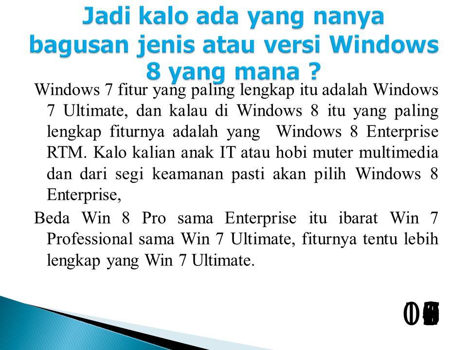 Windows 7 fitur yang paling lengkap itu adalah Windows 7 Ultimate, dan kalau di Windows 8 itu yang paling lengkap fiturnya adalah yang Windows 8 Enterprise RTM.