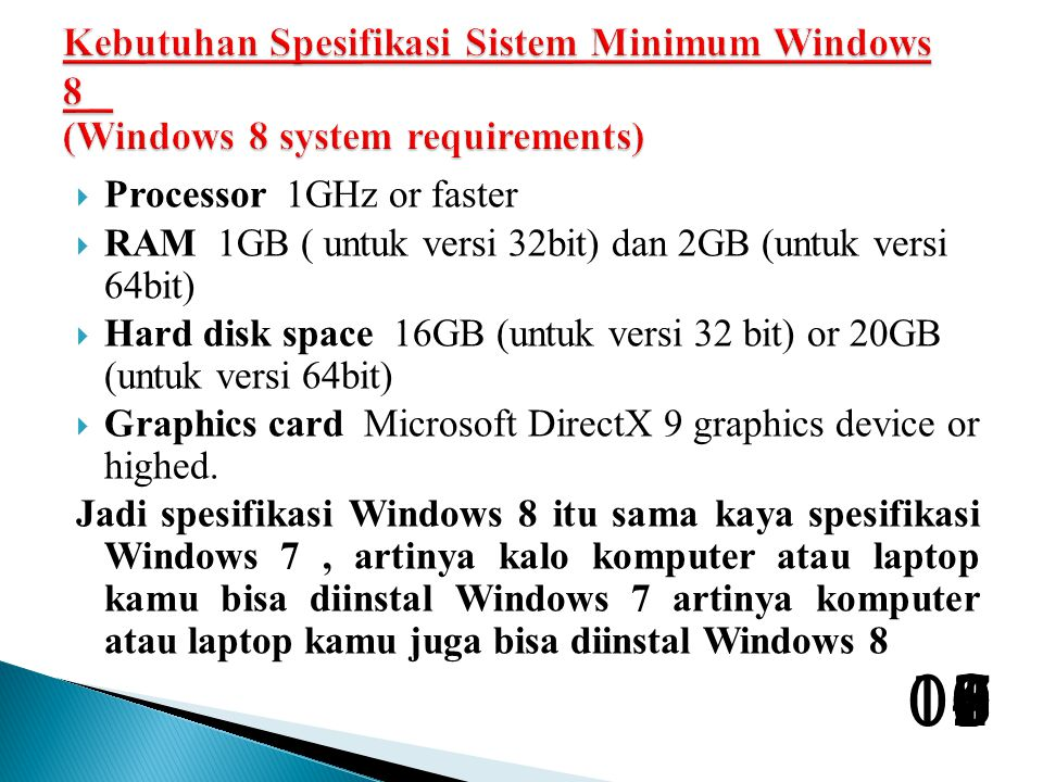  Processor 1GHz or faster  RAM 1GB ( untuk versi 32bit) dan 2GB (untuk versi 64bit)  Hard disk space 16GB (untuk versi 32 bit) or 20GB (untuk versi 64bit)  Graphics card Microsoft DirectX 9 graphics device or highed.