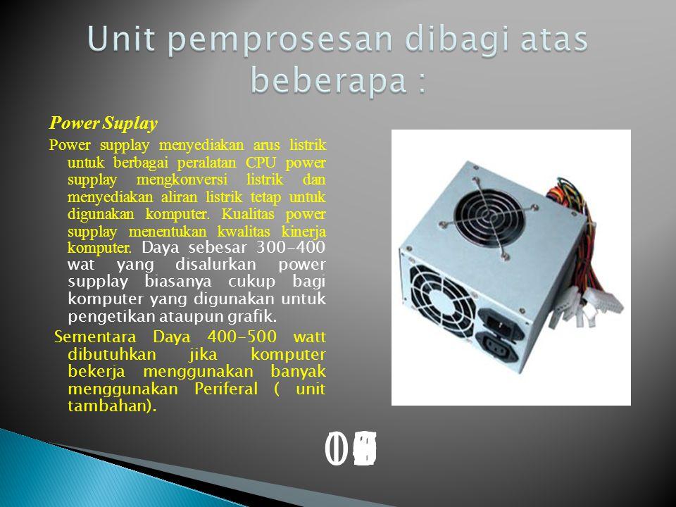 Power Suplay Power supplay menyediakan arus listrik untuk berbagai peralatan CPU power supplay mengkonversi listrik dan menyediakan aliran listrik tetap untuk digunakan komputer.