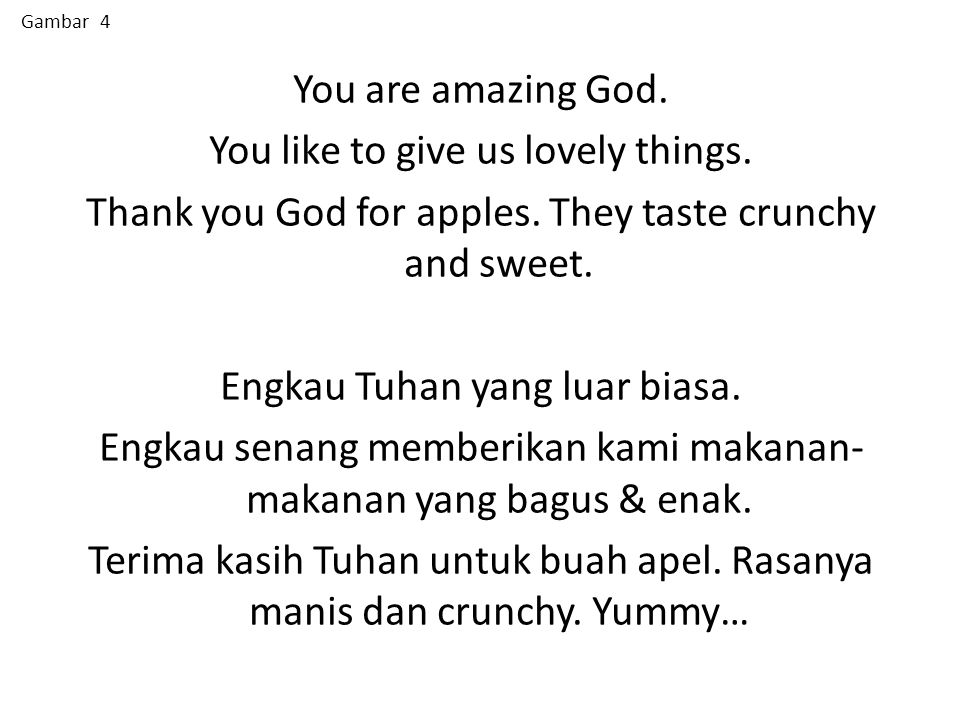 You are amazing God. You like to give us lovely things. Thank you God for apples. They taste crunchy and sweet. Engkau Tuhan yang luar biasa. Engkau s