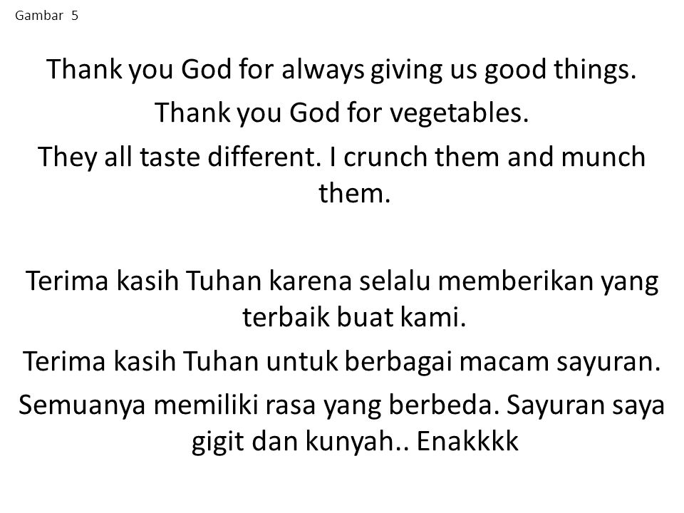 Thank you God for always giving us good things. Thank you God for vegetables. They all taste different. I crunch them and munch them. Terima kasih Tuh