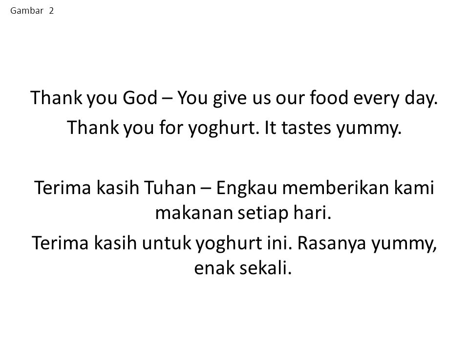 Thank you God – You give us our food every day. Thank you for yoghurt. It tastes yummy. Terima kasih Tuhan – Engkau memberikan kami makanan setiap har