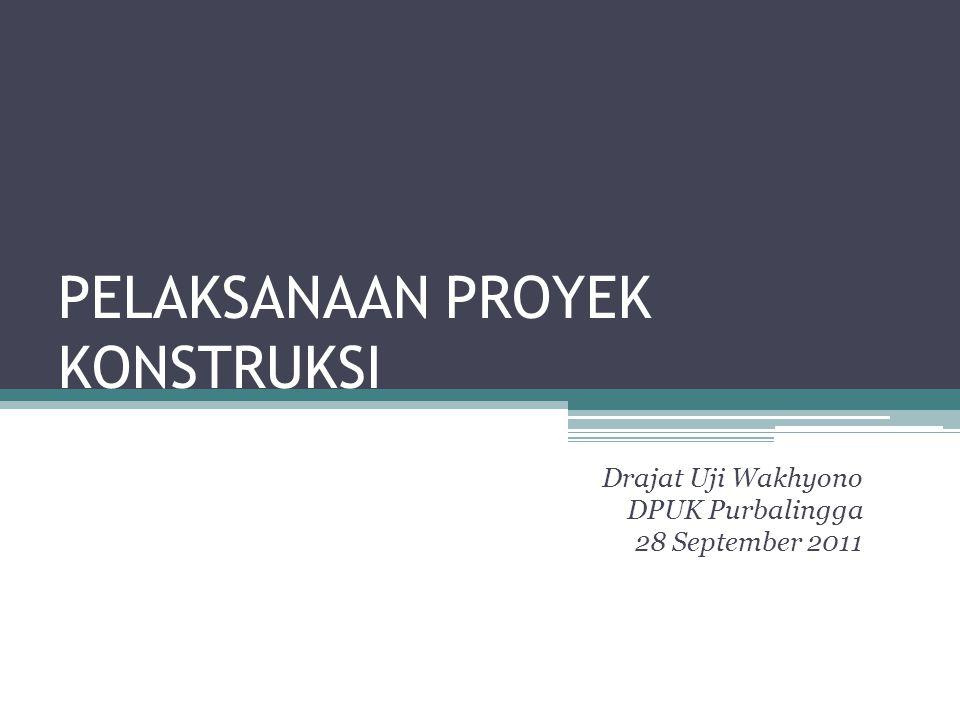 PELAKSANAAN PROYEK KONSTRUKSI Drajat Uji Wakhyono DPUK Purbalingga 28 September 2011