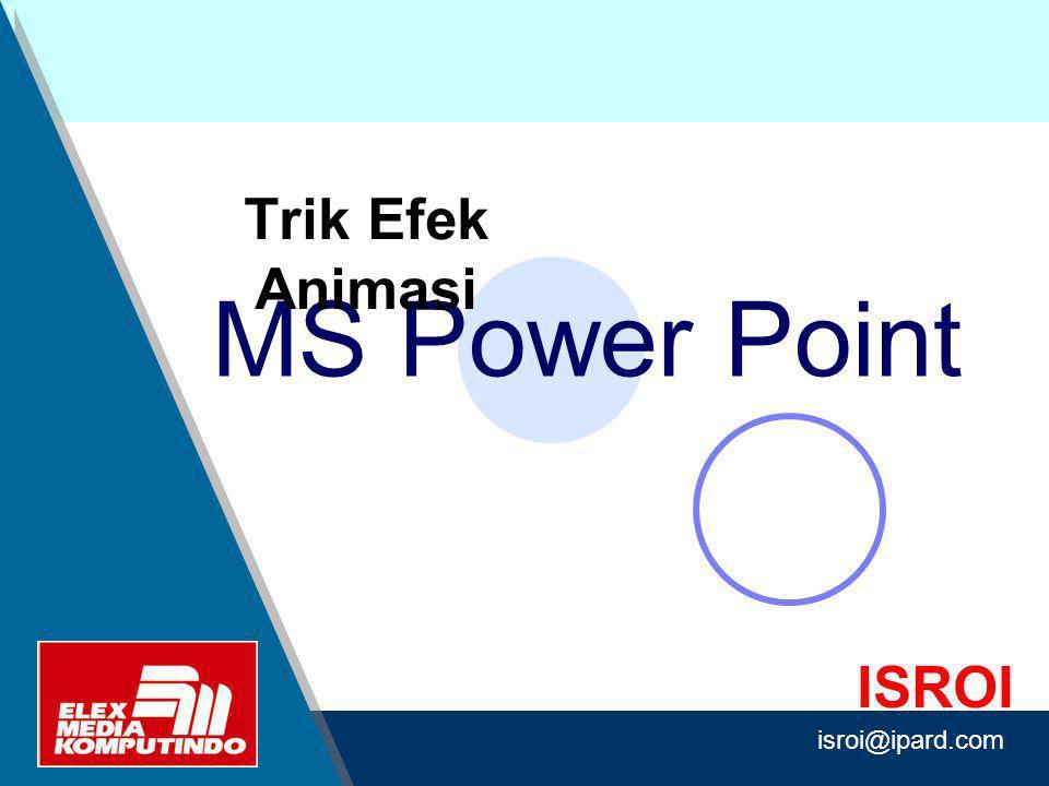 Design by Isroi@2004 ISROI MS Power Point Trik Efek Animasi isroi@ipard.com