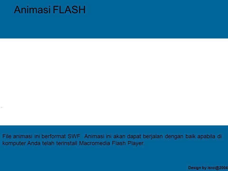 Design by Isroi@2004 Animasi FLASH File animasi ini berformat SWF.