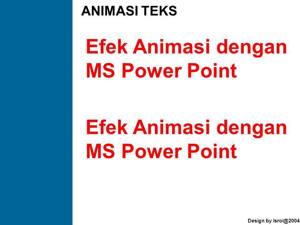 Design by Isroi@2004 Efek Animasi dengan MS Power Point ANIMASI TEKS Efek Animasi dengan MS Power Point