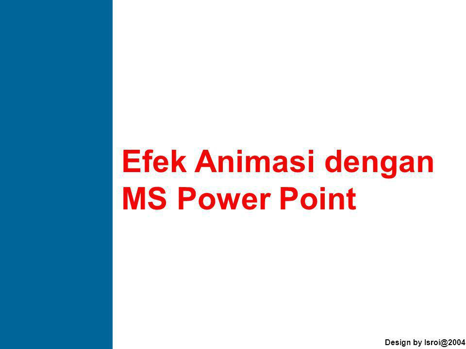 Design by Isroi@2004 Efek Animasi dengan MS Power Point ANIMASI TEKS Efek Animasi dengan MS Power Point