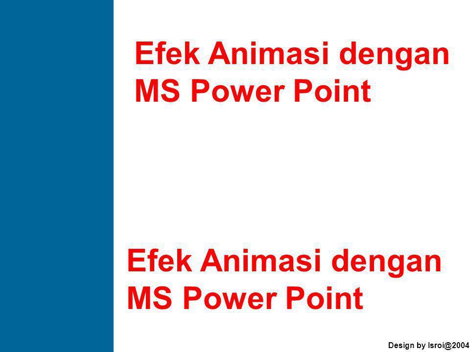 Design by Isroi@2004 Efek Animasi dengan MS Power Point Efek Animasi dengan MS Power Point
