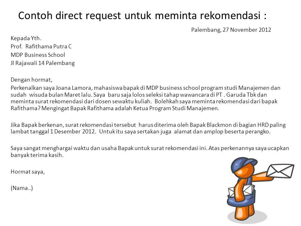 Contoh direct request untuk meminta rekomendasi : Palembang, 27 November 2012 Kepada Yth. Prof. Rafithama Putra C MDP Business School Jl Rajawali 14 P