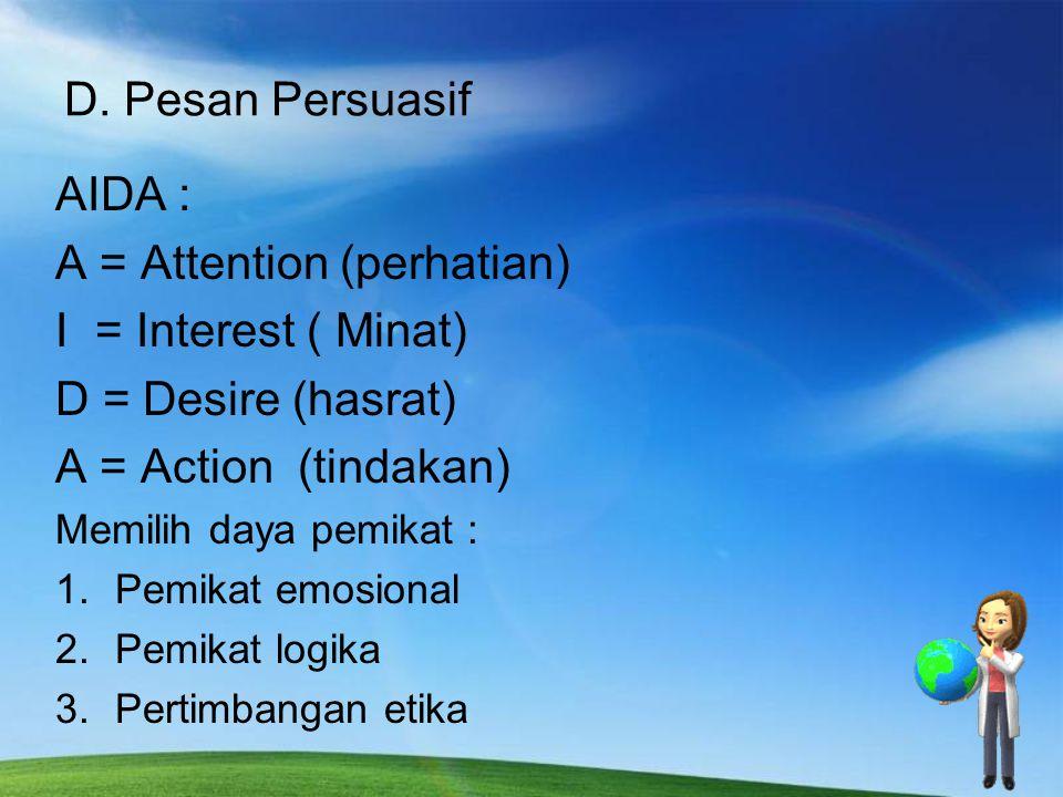 D. Pesan Persuasif AIDA : A = Attention (perhatian) I = Interest ( Minat) D = Desire (hasrat) A = Action (tindakan) Memilih daya pemikat : 1.Pemikat e
