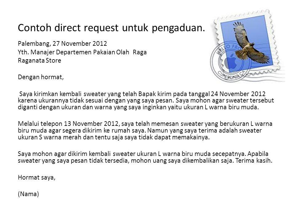 Contoh direct request untuk pengaduan. Palembang, 27 November 2012 Yth. Manajer Departemen Pakaian Olah Raga Raganata Store Dengan hormat, Saya kirimk