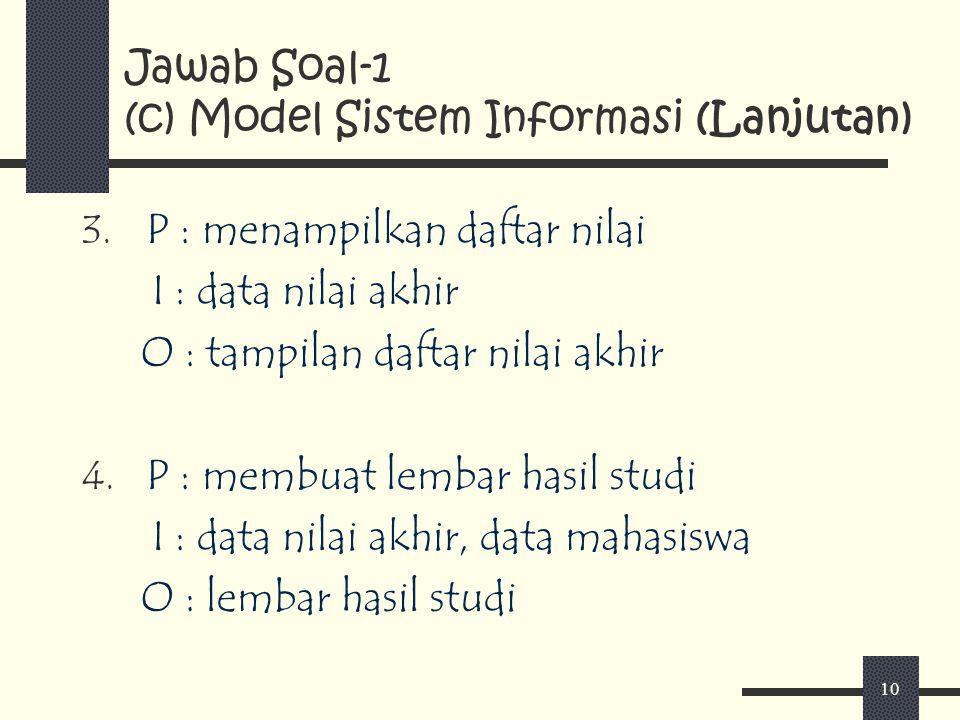 10 Jawab Soal-1 (c) Model Sistem Informasi (Lanjutan) 3. P : menampilkan daftar nilai I : data nilai akhir O : tampilan daftar nilai akhir 4. P : memb