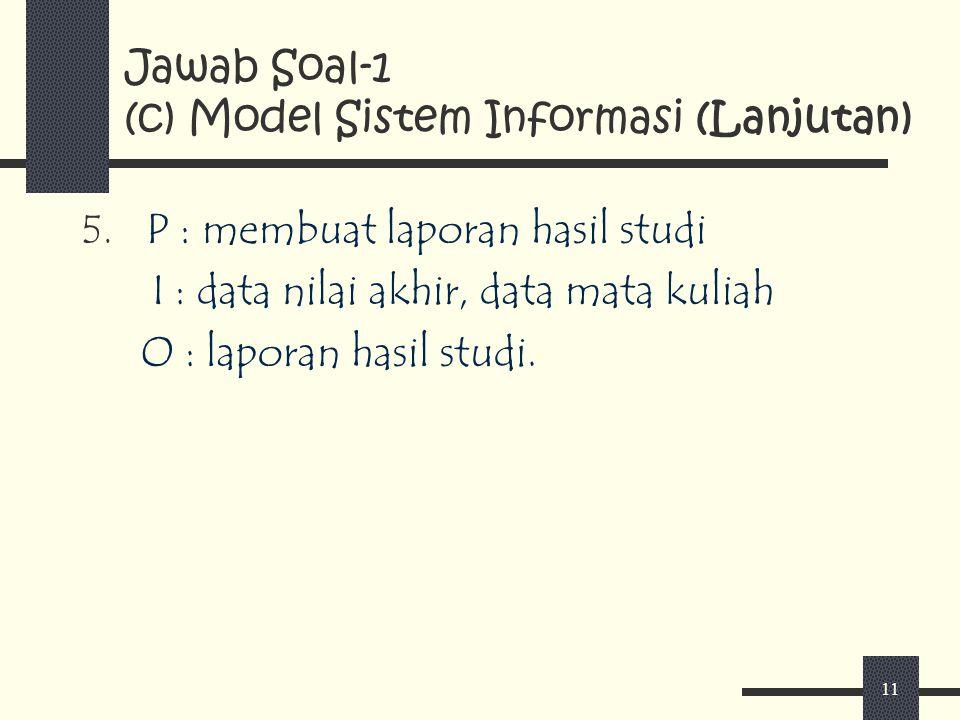 11 Jawab Soal-1 (c) Model Sistem Informasi (Lanjutan) 5. P : membuat laporan hasil studi I : data nilai akhir, data mata kuliah O : laporan hasil stud