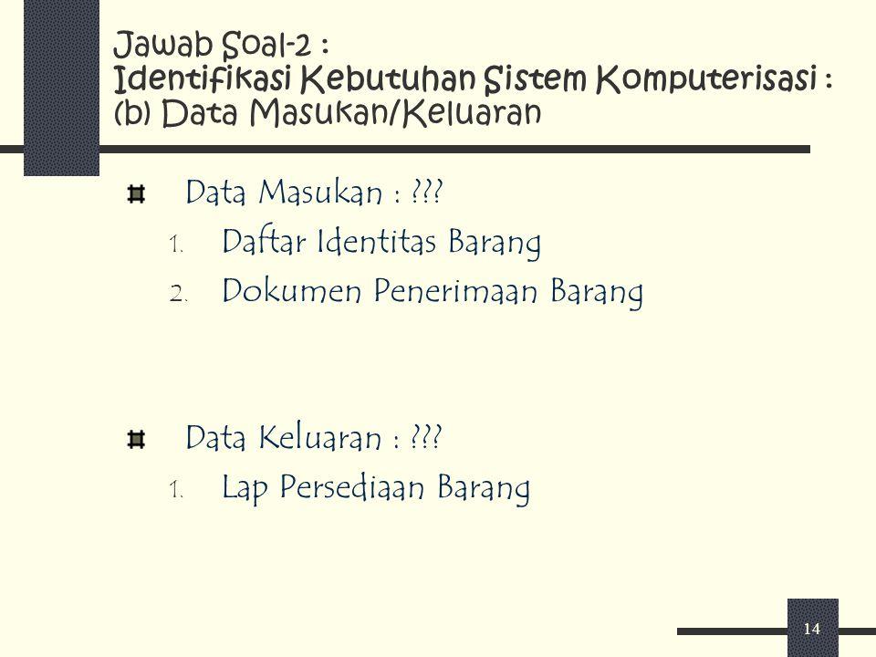 14 Data Masukan : ??? 1. Daftar Identitas Barang 2. Dokumen Penerimaan Barang Data Keluaran : ??? 1. Lap Persediaan Barang Jawab Soal-2 : Identifikasi