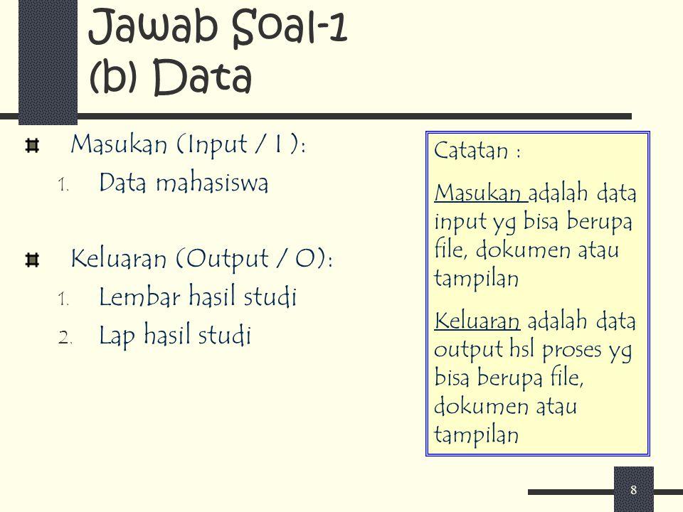 8 Masukan (Input / I ): 1. Data mahasiswa Keluaran (Output / O): 1. Lembar hasil studi 2. Lap hasil studi Jawab Soal-1 (b) Data Catatan : Masukan adal