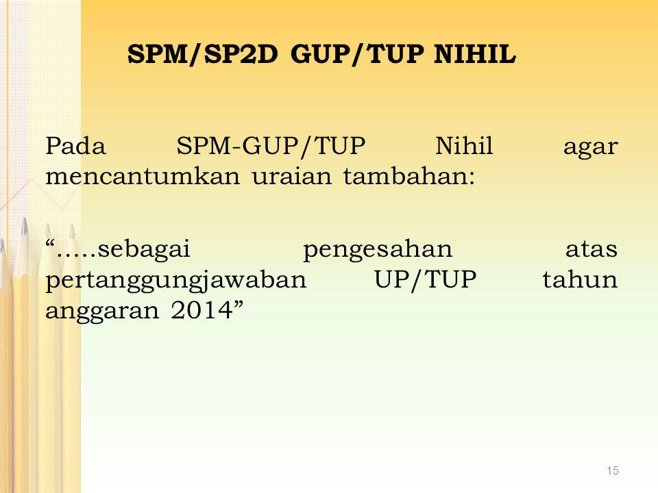 """Pada SPM-GUP/TUP Nihil agar mencantumkan uraian tambahan: """"…..sebagai pengesahan atas pertanggungjawaban UP/TUP tahun anggaran 2014"""" SPM/SP2D GUP/TUP"""