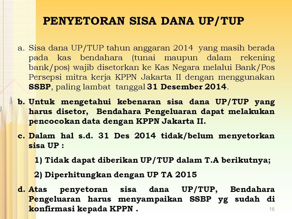 a.Sisa dana UP/TUP tahun anggaran 2014 yang masih berada pada kas bendahara (tunai maupun dalam rekening bank/pos) wajib disetorkan ke Kas Negara mela