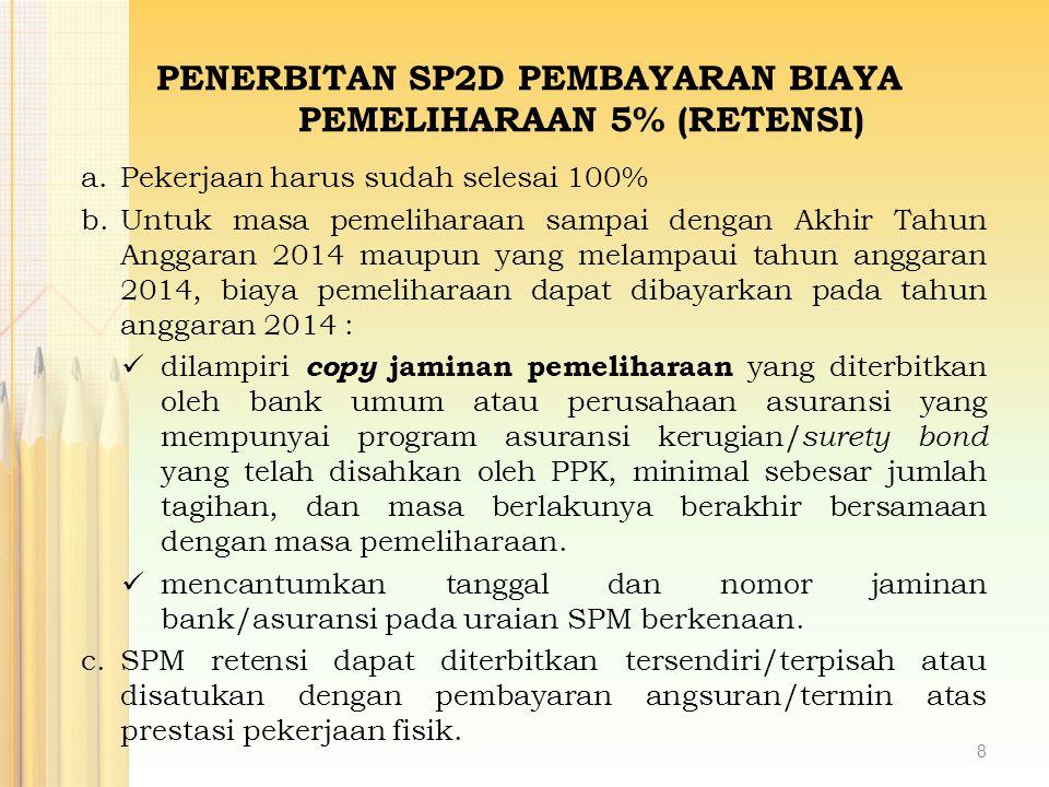 PENERBITAN SP2D PEMBAYARAN BIAYA PEMELIHARAAN 5% (RETENSI) a.Pekerjaan harus sudah selesai 100% b.Untuk masa pemeliharaan sampai dengan Akhir Tahun An