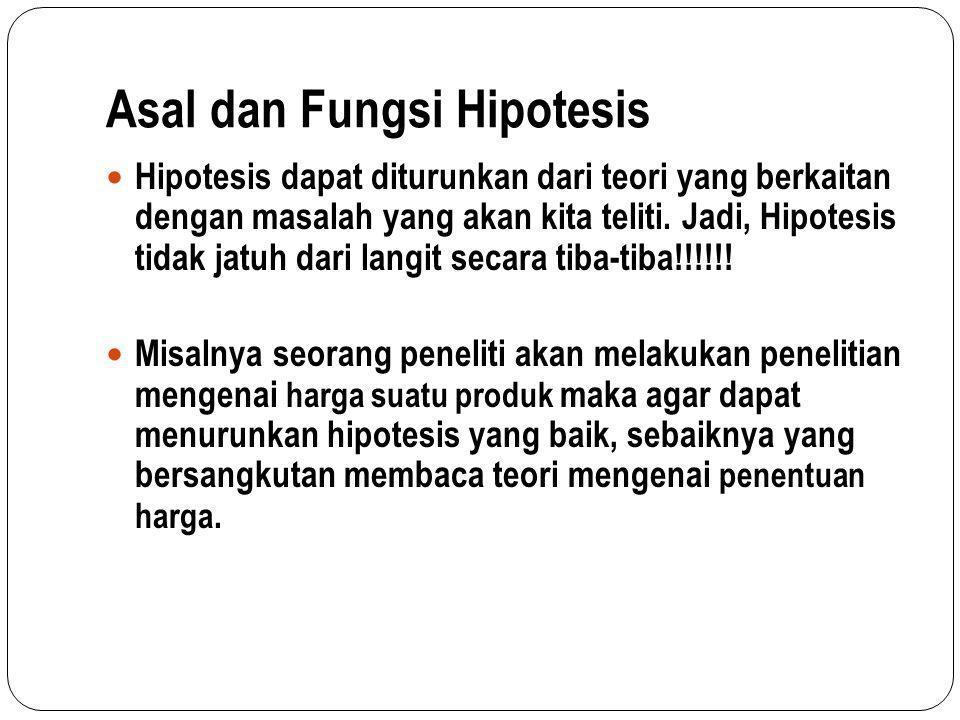 Asal dan Fungsi Hipotesis Hipotesis dapat diturunkan dari teori yang berkaitan dengan masalah yang akan kita teliti. Jadi, Hipotesis tidak jatuh dari