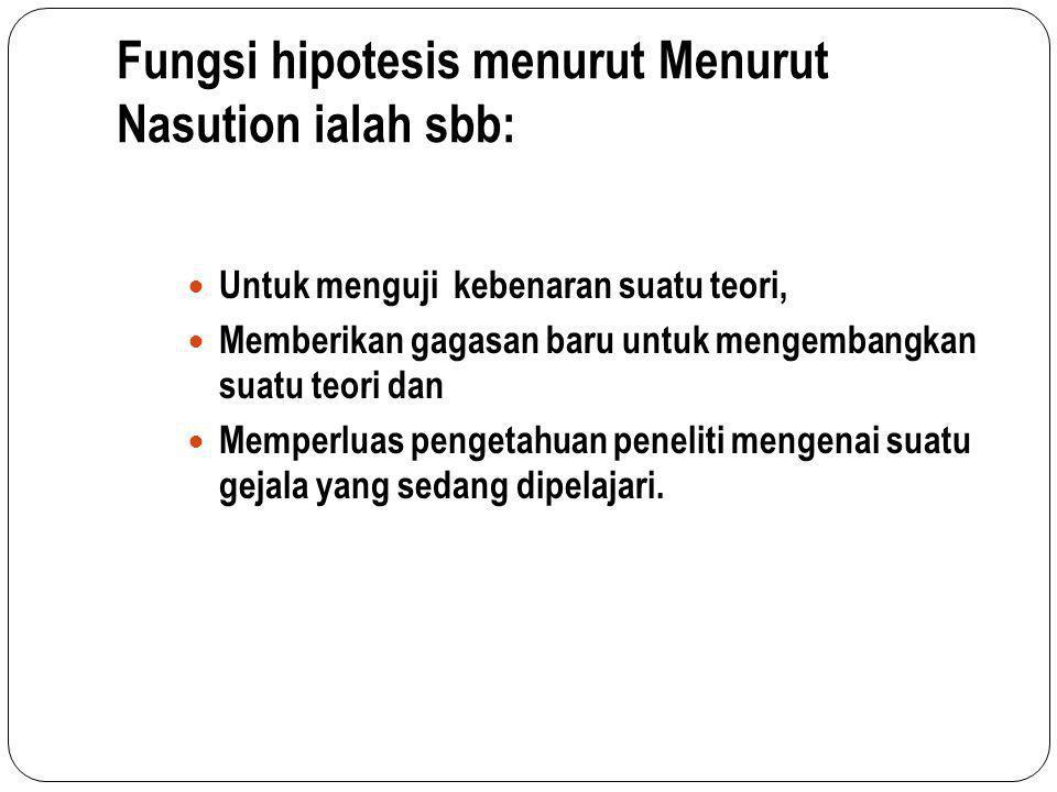 Fungsi hipotesis menurut Menurut Nasution ialah sbb: Untuk menguji kebenaran suatu teori, Memberikan gagasan baru untuk mengembangkan suatu teori dan