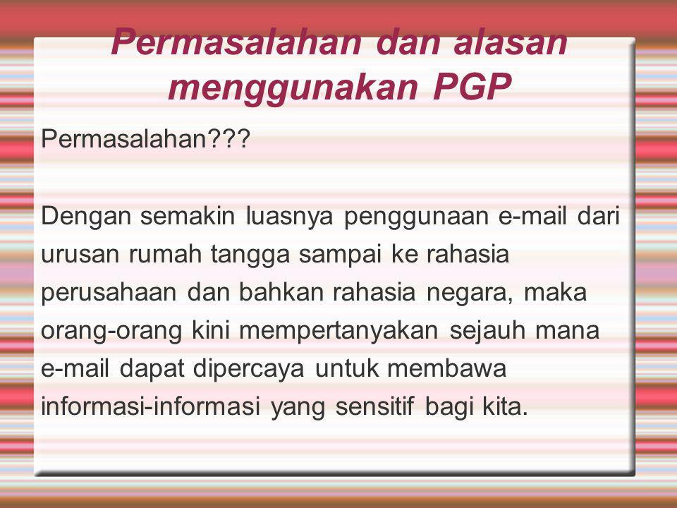 Permasalahan dan alasan menggunakan PGP Permasalahan??? Dengan semakin luasnya penggunaan e-mail dari urusan rumah tangga sampai ke rahasia perusahaan