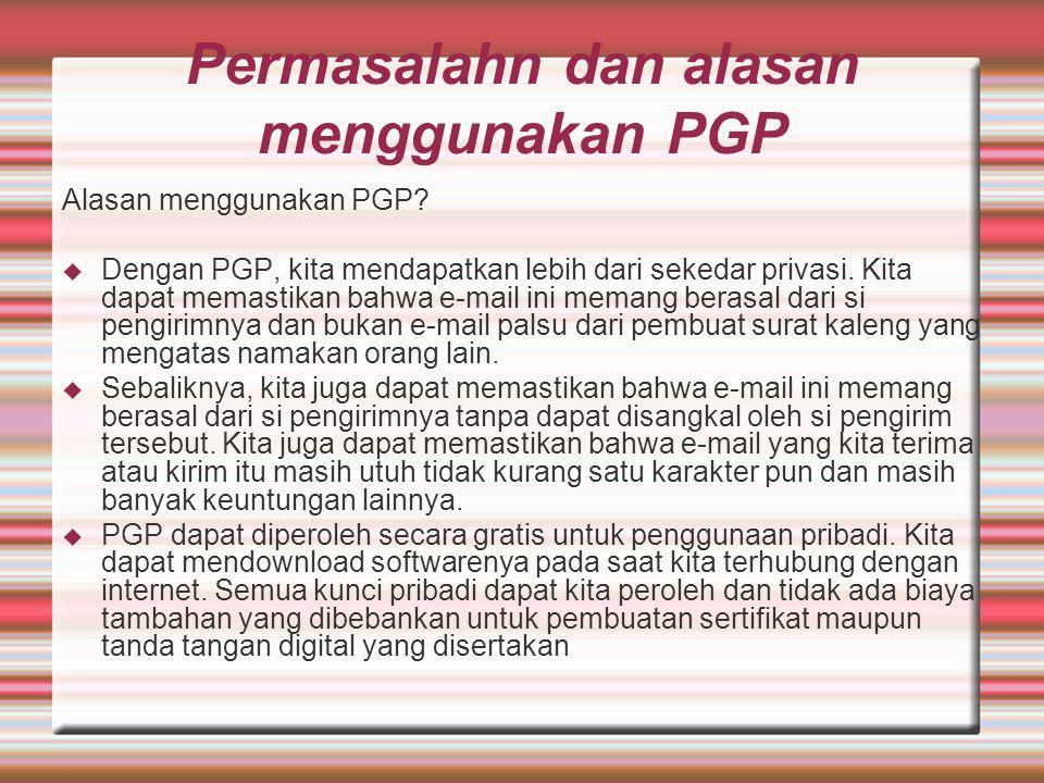 Permasalahn dan alasan menggunakan PGP Alasan menggunakan PGP?  Dengan PGP, kita mendapatkan lebih dari sekedar privasi. Kita dapat memastikan bahwa