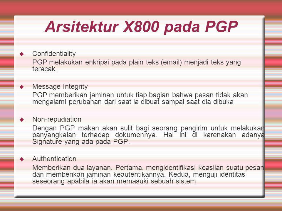 Arsitektur X800 pada PGP  Confidentiality PGP melakukan enkripsi pada plain teks (email) menjadi teks yang teracak.  Message Integrity PGP memberika