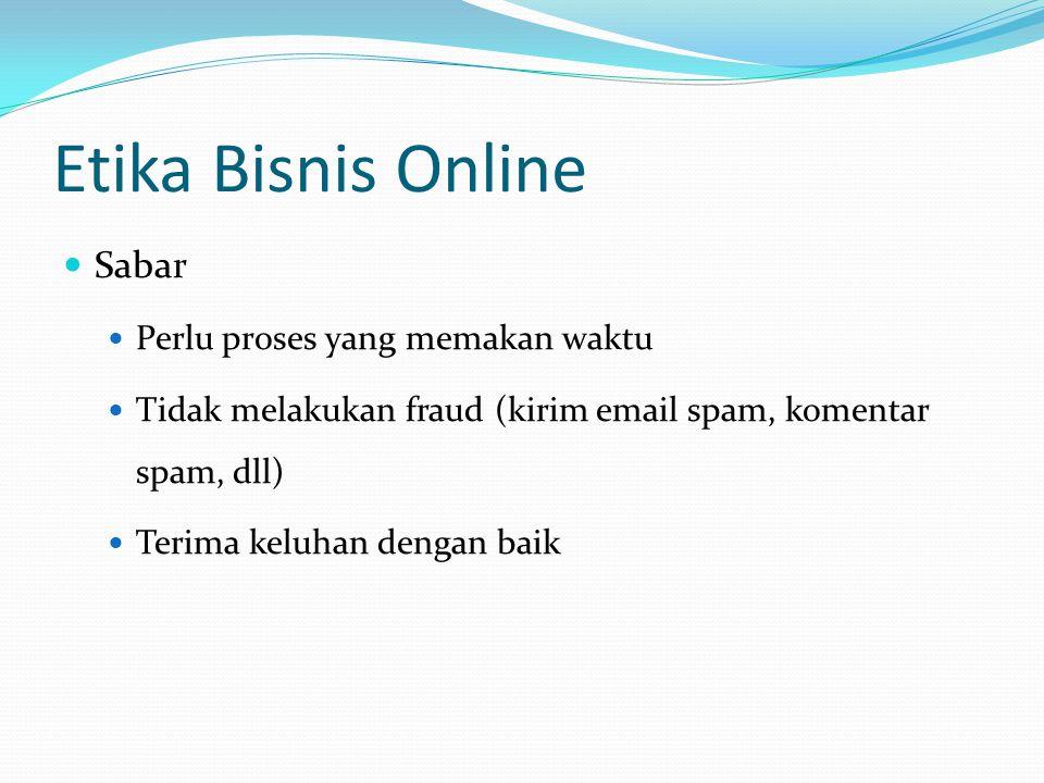 Etika Bisnis Online Sabar Perlu proses yang memakan waktu Tidak melakukan fraud (kirim email spam, komentar spam, dll) Terima keluhan dengan baik