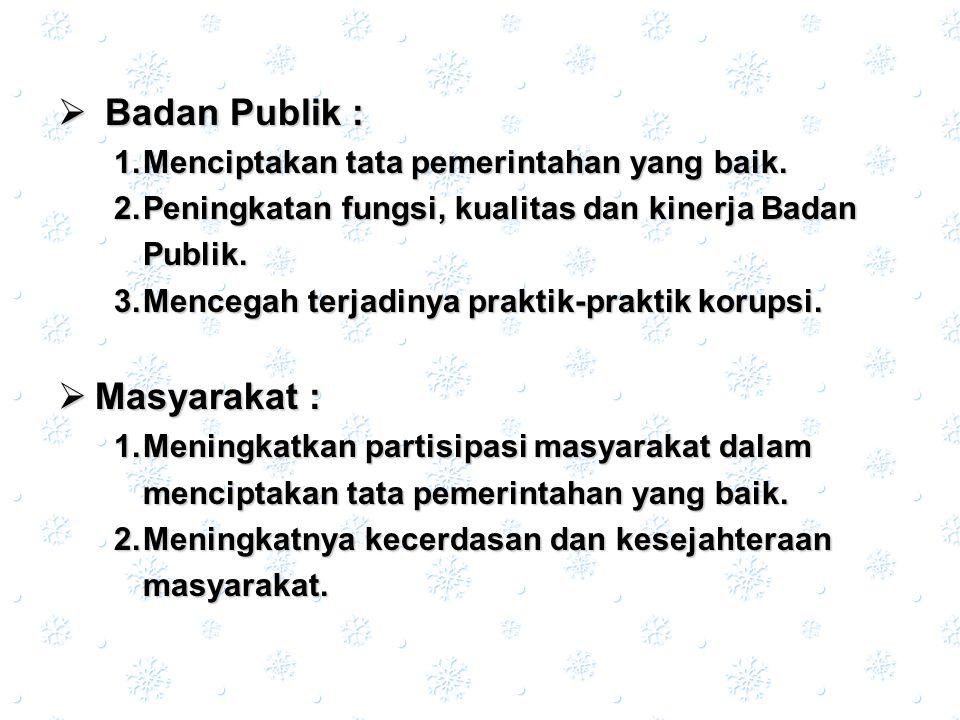 Badan Publik : 1.Menciptakan 1.Menciptakan tata pemerintahan yang baik. 2.Peningkatan 2.Peningkatan fungsi, kualitas dan kinerja Badan Publik. 3.Menc