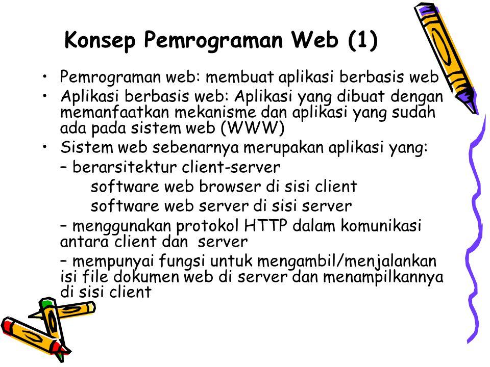Konsep Pemrograman Web (2) Membuat aplikasi berbasis web berarti: 1.Memperkaya fungsi web server dengan cara menambahkan program pada dokumen web yang akan dieksekusi oleh server ketika file dokumen web tersebut diakses oleh web server Misalnya, program yang mengambil data ke basis data untuk ditampilkan ke web browser 2.Memperkaya interaktivitas dokumen dengan cara menambahkan program pada dokumen web yang akan dieksekusi oleh web browser ketika file dokumen tersebut ditampilkan oleh web browser Misalnya, program yang memvalidasi data masukan pada form sebelum disubmit ke web server