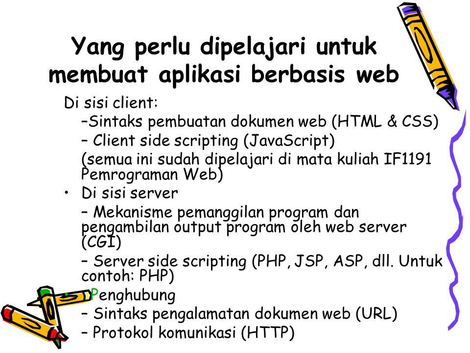 Mekanisme CGI (Common Gateway Interface) Jika dokumen web yang diminta oleh web browser merupakan file program atau file HTML yang disisipi program, maka web server akan menjalankan (run) file tersebut dengan bantuan interpreter atau sistem operasi Informasi yang diberikan oleh web server kepada program: 1.Server variables: berbagai informasi yang ada pada HTTP requestyang sedang diterima, nama dan path file program, kapabilitas web server, dll 2.Environment variables: informasi yang telah diset (mungkin oleh aplikasi lain) pada lingkungan sistem operasi 3.Cookie: isi cookie yang disimpan di web browser 4.Request parameter: input dari user yang dikirimkan bersamaan dengan HTTP requestoleh web browser Hasil output program ke standard output(screen) akan diambil oleh web server untuk dikirimkan kepada web browser sebagai HTTP response