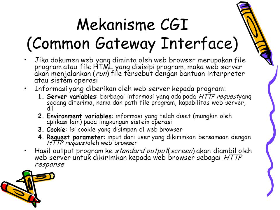 CGI pada PHP Pada PHP:  Server variables diletakkan pada predefined variable $_SERVER  $_SERVER[ PHP_SELF ] = path dan nama file yang sedang dieksekusi  $_SERVER[ SERVER_NAME ] = nama host/server  $_SERVER[ REQUEST_METHOD ] = jenis metode request  $_SERVER[ HTTP_USER_AGENT ] = identitas web browser yang melakukan request  $_SERVER[ REMOTE_ADDR ] = nomor IP user  dl  Environment variables diletakkan pada predefined variable $_ENV  Cookie diletakkan pada predefined variable $_COOKIE  Request parameter diletakkan pada predefined variable $_GET, $_POST, $_FILES  Output menggunakan perintah echo