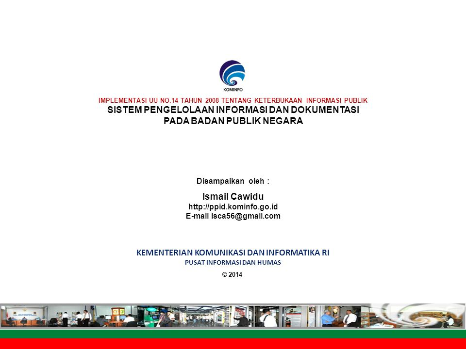 Sistem Layanan Informasi Publik © 2014 KEMENTERIAN KOMUNIKASI DAN INFORMATIKA RI PUSAT INFORMASI DAN HUMAS Disampaikan oleh : Ismail Cawidu http://ppid.kominfo.go.id E-mail isca56@gmail.com IMPLEMENTASI UU NO.14 TAHUN 2008 TENTANG KETERBUKAAN INFORMASI PUBLIK SISTEM PENGELOLAAN INFORMASI DAN DOKUMENTASI PADA BADAN PUBLIK NEGARA