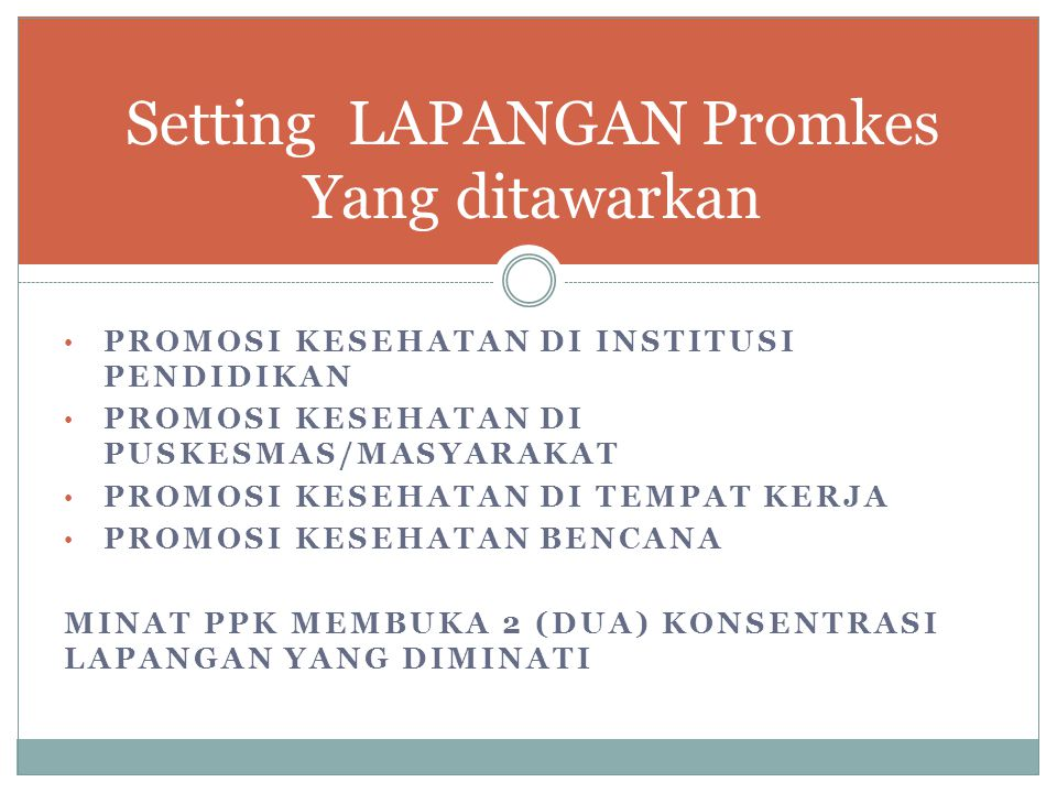 PROMOSI KESEHATAN DI INSTITUSI PENDIDIKAN PROMOSI KESEHATAN DI PUSKESMAS/MASYARAKAT PROMOSI KESEHATAN DI TEMPAT KERJA PROMOSI KESEHATAN BENCANA MINAT PPK MEMBUKA 2 (DUA) KONSENTRASI LAPANGAN YANG DIMINATI Setting LAPANGAN Promkes Yang ditawarkan