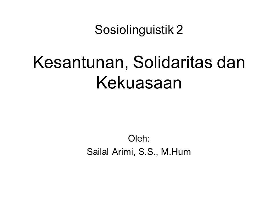 Sosiolinguistik 2 Kesantunan, Solidaritas dan Kekuasaan Oleh: Sailal Arimi, S.S., M.Hum