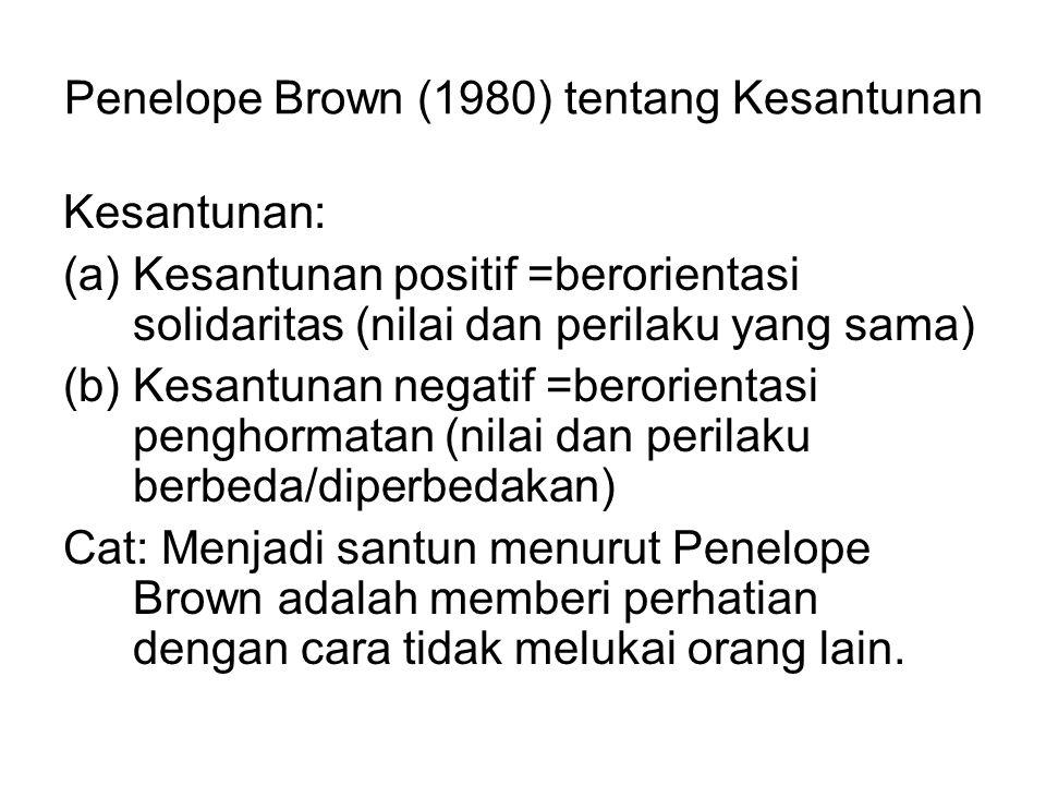 Penelope Brown (1980) tentang Kesantunan Kesantunan: (a)Kesantunan positif =berorientasi solidaritas (nilai dan perilaku yang sama) (b)Kesantunan negatif =berorientasi penghormatan (nilai dan perilaku berbeda/diperbedakan) Cat: Menjadi santun menurut Penelope Brown adalah memberi perhatian dengan cara tidak melukai orang lain.