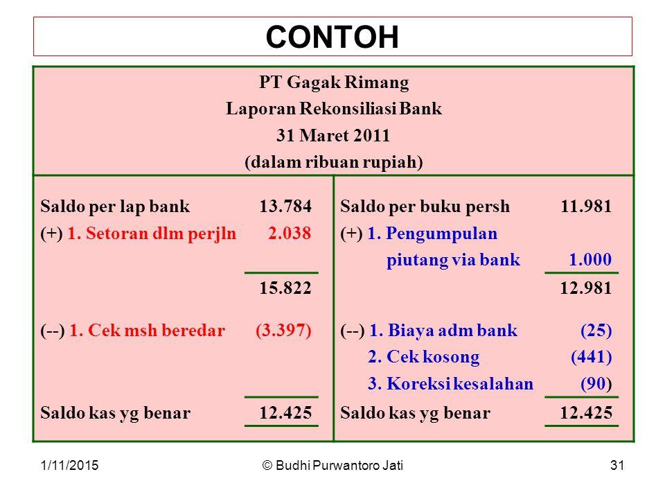 1/11/2015© Budhi Purwantoro Jati31 CONTOH PT Gagak Rimang Laporan Rekonsiliasi Bank 31 Maret 2011 (dalam ribuan rupiah) Saldo per lap bank (+) 1.