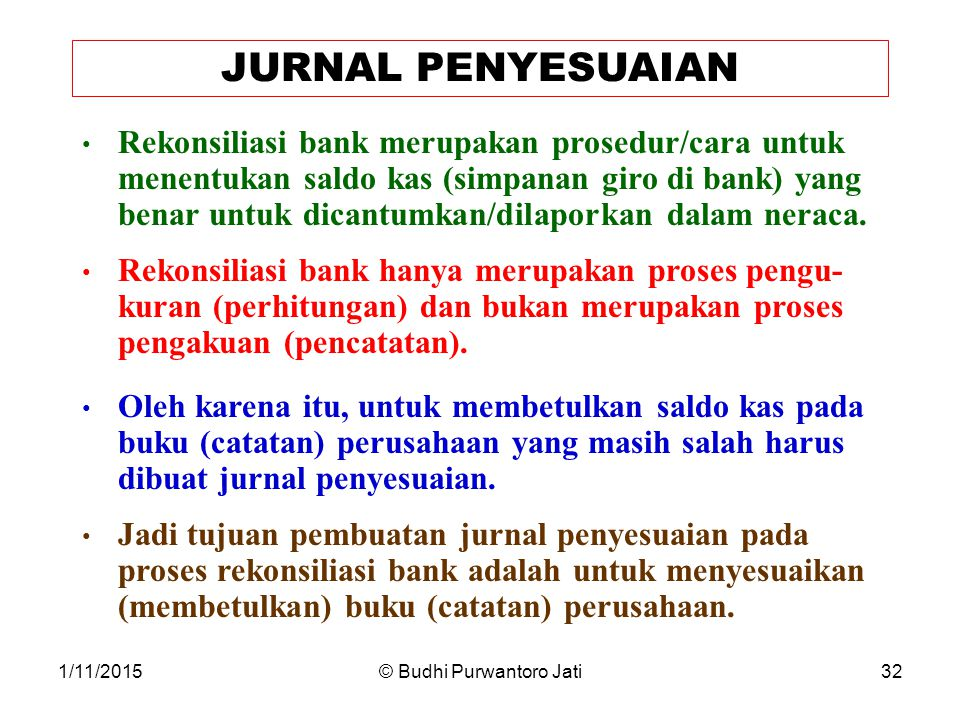 1/11/2015© Budhi Purwantoro Jati32 JURNAL PENYESUAIAN Rekonsiliasi bank merupakan prosedur/cara untuk menentukan saldo kas (simpanan giro di bank) yang benar untuk dicantumkan/dilaporkan dalam neraca.